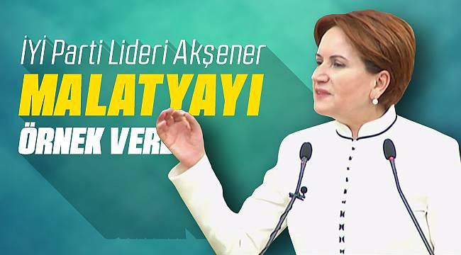 İYİ Parti Lideri Akşener Malatya'yı Örnek Verdi