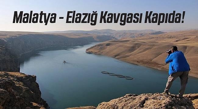 Malatya-Elazığ kavgası kapıda!